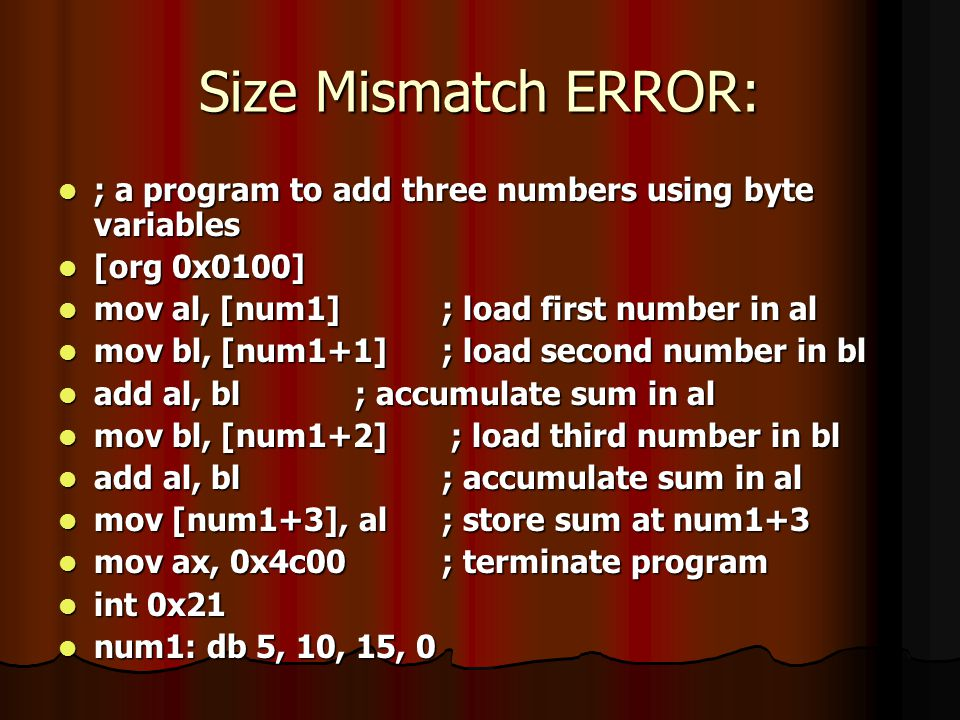 Size Mismatch ERROR: ; a program to add three numbers using byte variables. [org 0x0100] mov al, [num1] ; load first number in al.